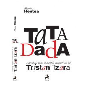 TaTA Dada. Adevărata viață și celestele aventuri ale lui Tristan Tzara / Marius Hentea