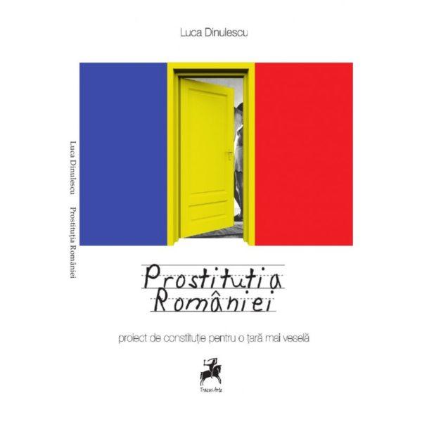 Prostituţia României. Proiect de constituţie pentru o ţară mai veselă / Luca Dinulescu