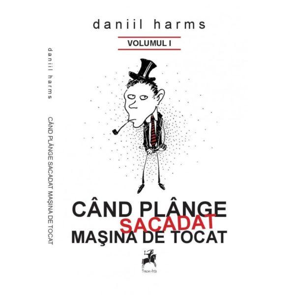 Când plânge sacadat maşina de tocat vol. I - Daniil Harms