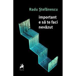 important e să te faci nevăzut - Radu Ştefănescu