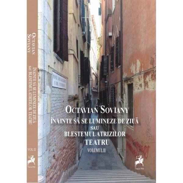 Înainte să se lumineze de ziuă sau Blestemul Atrizilor. Teatru vol II / Octavian Soviany