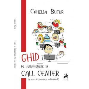 Ghid de supravieţuire în call center (şi orice altă corporaţie multinaţională) / Camelia Bucur