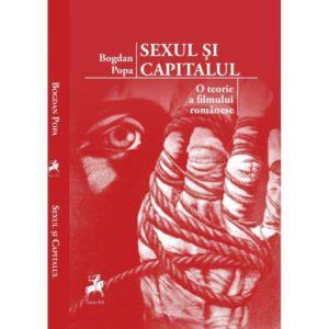 Sexul şi capitalul. O teorie a filmului românesc / Bogdan Popa
