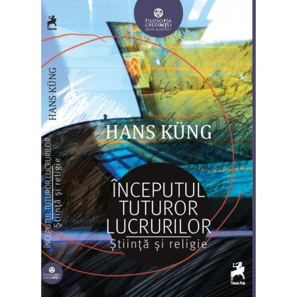 Începutul tuturor lucrurilor: ştiinţă şi religie / Hans Kung