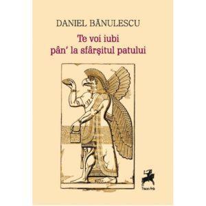Te voi iubi pân' la sfârşitul patului / Daniel Bănulescu