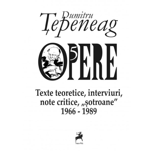 Opere V Texte teoretice, interviuri, note critice, sotroane 1966-1989 / Dumitru Tepeneag