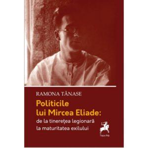 Politicile lui Mircea Eliade: de la tinerețe legionară la maturitatea exilului/ Ramona Tanase