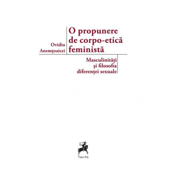 O propunere de corpo-etica feminista: masculinitati si filosofia diferentei sexuale / Ovidiu Anemtoaicei