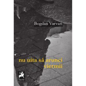 nu uita sa arunci viermii / Bogdan Varvari