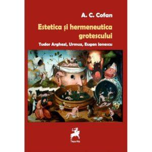 Estetica si hermeneutica grotescului. Tudor Arghezi, Urmuz, Eugen Ionescu / A.C.Cofan