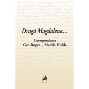 Draga Magdalena... / Corespondenta Geo Bogza-Madda Holda