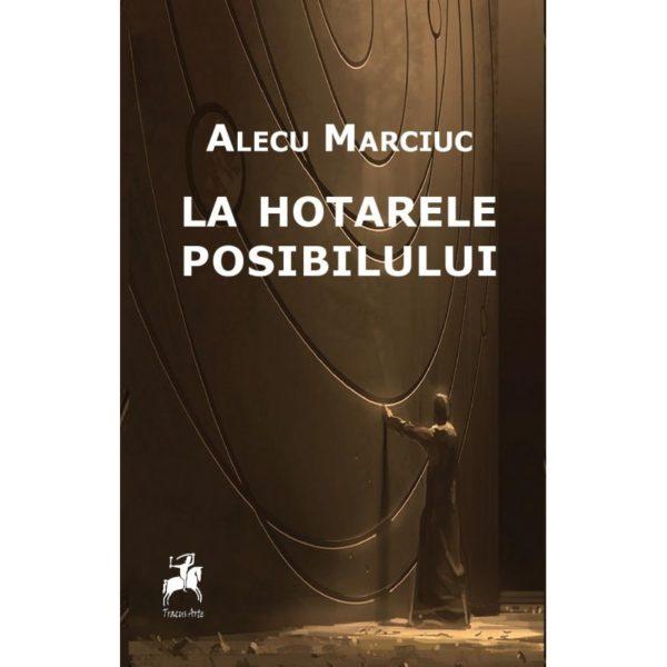La hotarele posibilului / Alecu Marciuc