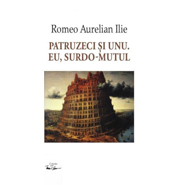 Patruzeci si unu. Eu, surdo-mutul / Romeo Aurelian Ilie