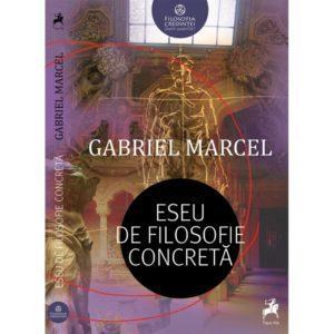Eseu de filosofie concretă / Gabriel Marcel