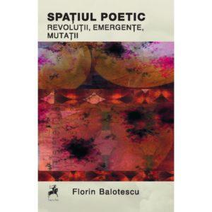 Spatiul poetic: revolutii, emergente, mutatii / Florin Balotescu