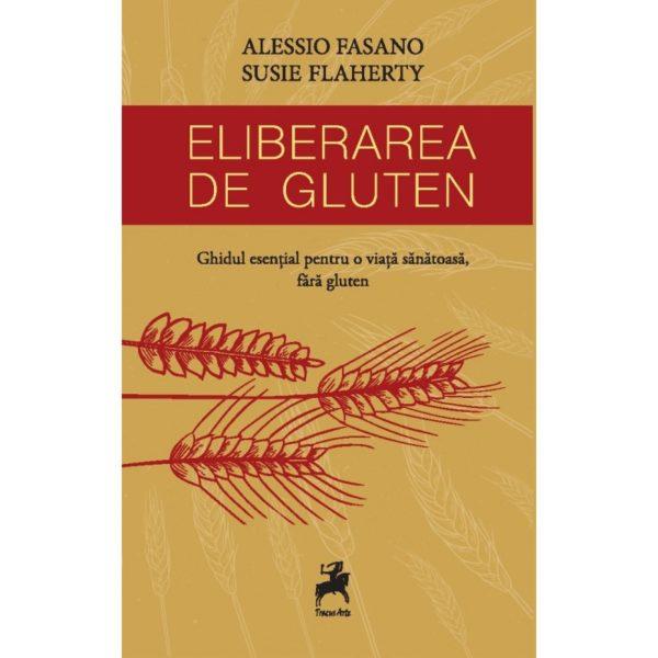 Eliberarea de gluten. Ghidul esențial pentru o viață sănătoasă / Alessio Fasano, Susie Flaherty