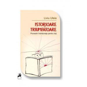 Istorioare triumfătoare: povestiri îndrăznețe pentru toți / Liviu Uleia