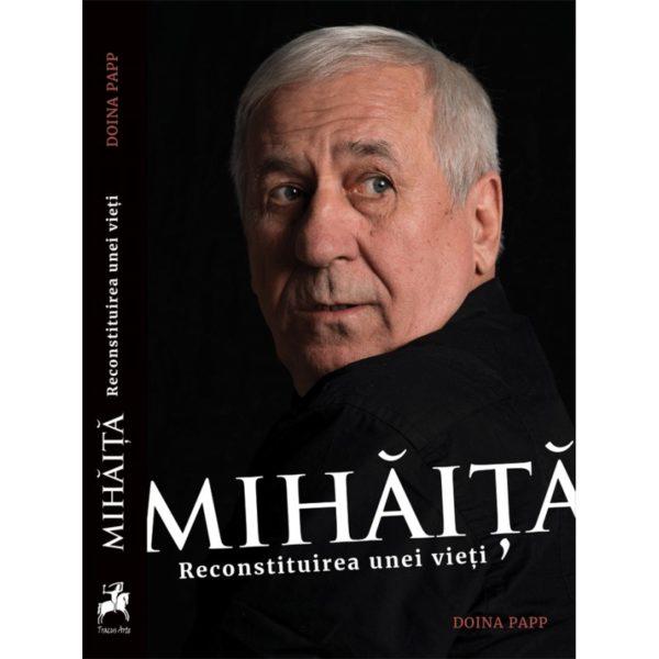 MIHĂIȚĂ. Reconstituirea unei vieți / Doina Papp