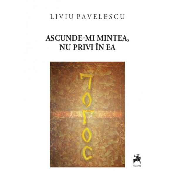 Ascunde-mi mintea, nu privi în ea / Liviu Pavelescu