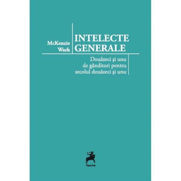 Intelecte generale: douăzeci și unu de gânditori pentru secolul douăzeci și unu / McKenzie Wark